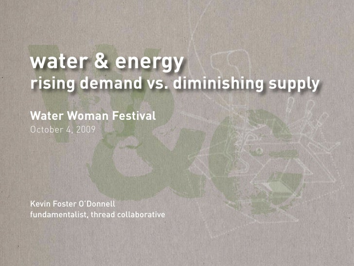 w water & energy     &e rising demand vs. diminishing supply Water Woman Festival October 4, 2009     Kevin Foster O'Donne...