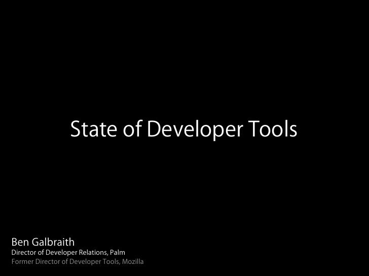 State of Developer ToolsBen GalbraithDirector of Developer Relations, PalmFormer Director of Developer Tools, Mozilla