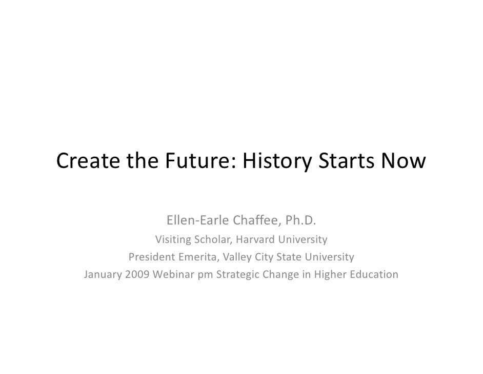 CreatetheFuture:HistoryStartsNow Create the Future: History Starts Now                   Ellen‐EarleChaffee,Ph.D.  ...