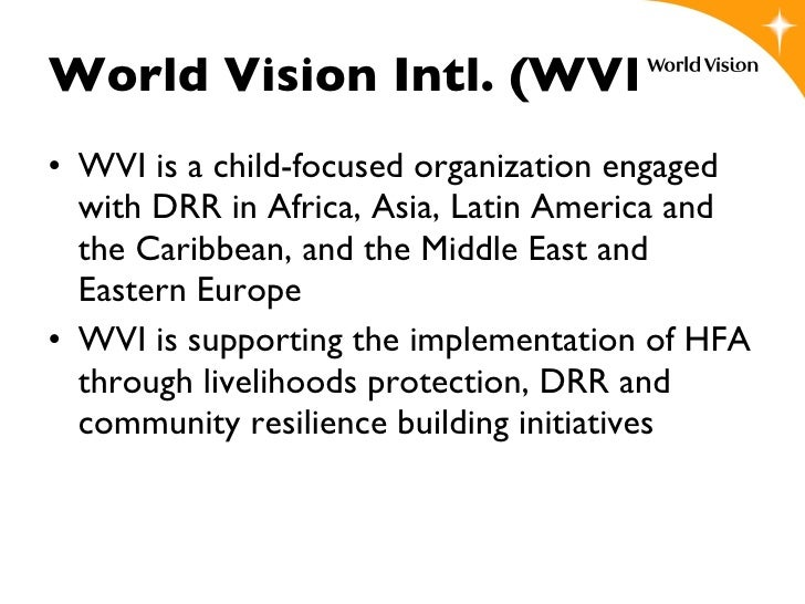 World Vision Intl. (WVI) <ul><li>WVI is a child-focused organization engaged with DRR in Africa, Asia, Latin America and t...