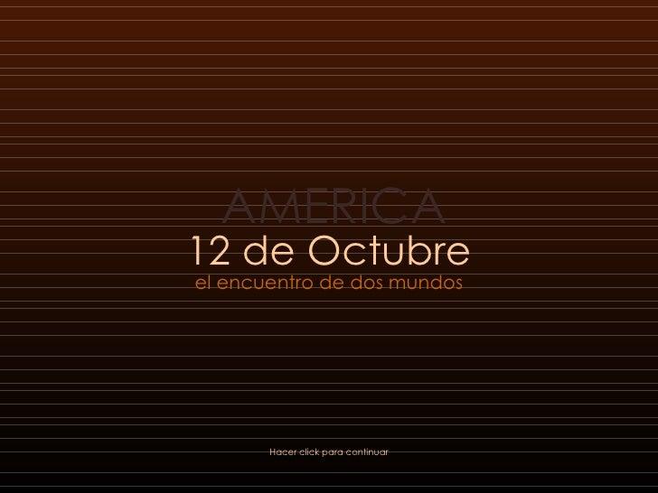 12 de Octubre el encuentro de dos mundos Hacer click para continuar AMERICA