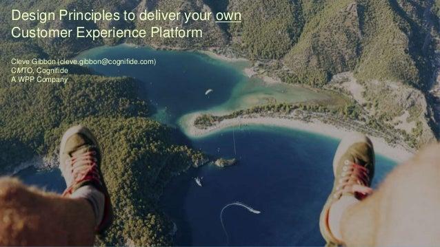 Design Principles to deliver your own Customer Experience Platform Cleve Gibbon (cleve.gibbon@cognifide.com) CMTO, Cognifi...