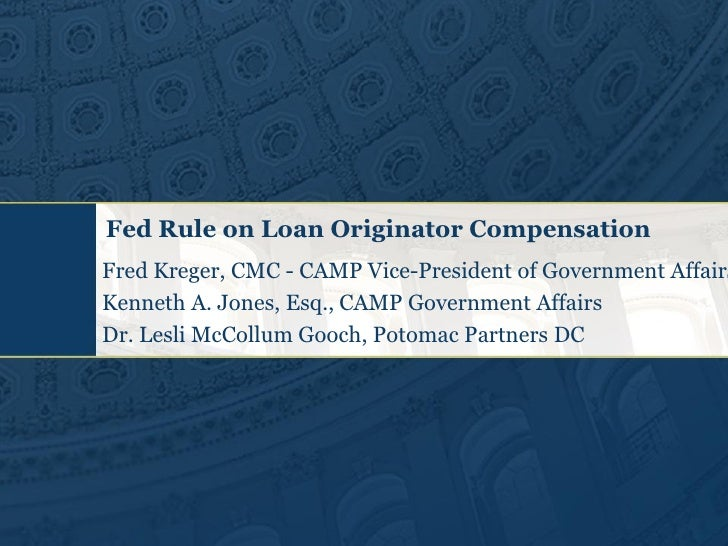 Fed Rule on Loan Originator Compensation Fred Kreger, CMC - CAMP Vice-President of Government Affairs Kenneth A. Jones, Es...