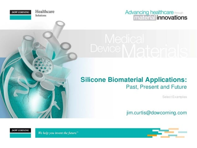 Silicone Biomaterial Applications: Past, Present and Future jim.curtis@dowcorning.com Select Examples