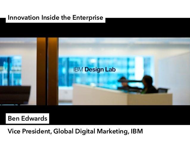 Innovation Inside the Enterprise Vice President, Global Digital Marketing, IBM Ben Edwards