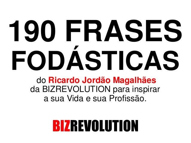 190 FRASES FODÁSTICAS do Ricardo Jordão Magalhães da BIZREVOLUTION para inspirar a sua Vida e sua Profissão. BIZREVOLUTION