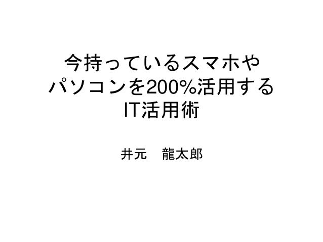 今持っているスマホや パソコンを200%活用する IT活用術 井元 龍太郎