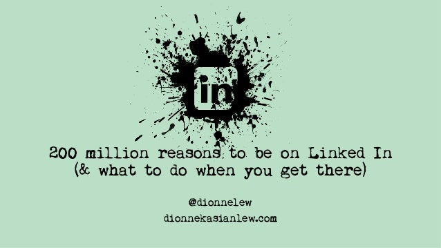 200 million reasons to be on Linked In (& what to do when you get there) @dionnelew dionnekasianlew.com