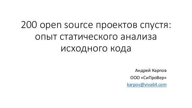 200 open source проектов спустя: опыт статического анализа исходного кода Андрей Карпов ООО «СиПроВер» karpov@viva64.com