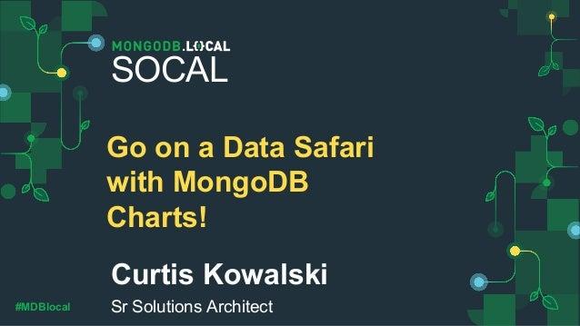#MDBlocal Curtis Kowalski Sr Solutions Architect SOCAL Go on a Data Safari with MongoDB Charts!