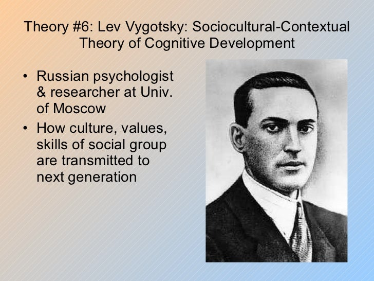 Theory #6: Lev Vygotsky: Sociocultural-Contextual Theory of Cognitive Development <ul><li>Russian psychologist & researche...