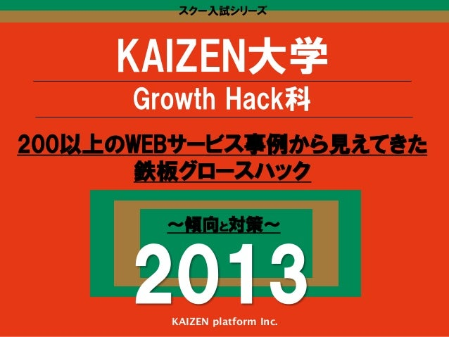 スクー入試シリーズ  KAIZEN大学 Growth Hack科 200以上のWEBサービス事例から見えてきた 鉄板グロースハック 〜傾向と対策〜  2013 KAIZEN platform Inc.