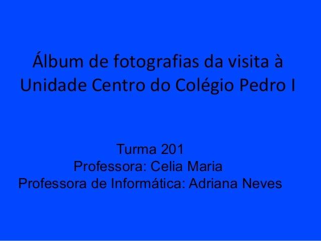 Álbum de fotografias da visita àUnidade Centro do Colégio Pedro I               Turma 201        Professora: Celia MariaPr...