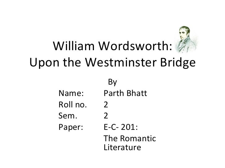 William Wordsworth:Upon the Westminster Bridge                By    Name:      Parth Bhatt    Roll no.   2    Sem.       2...