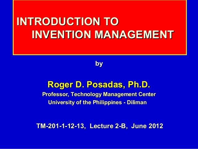 INTRODUCTION TO   INVENTION MANAGEMENT                      by     Roger D. Posadas, Ph.D.   Professor, Technology Managem...