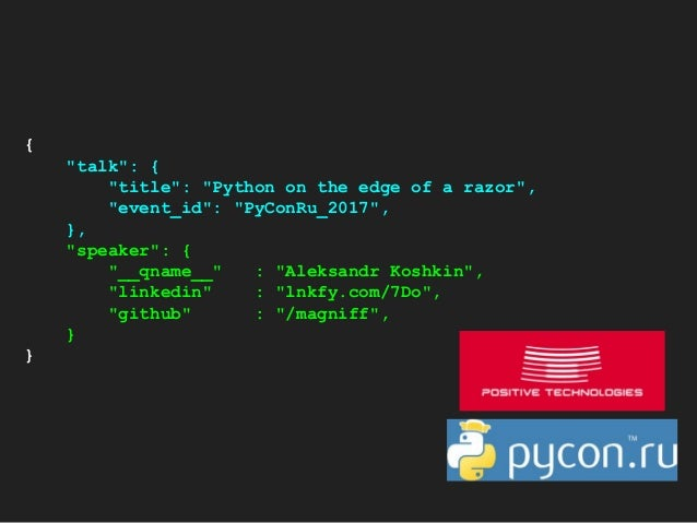 "{ ""talk"": { ""title"": ""Python on the edge of a razor"", ""event_id"": ""PyConRu_2017"", }, ""speaker"": { ""__qname__"" : ""Aleksandr..."