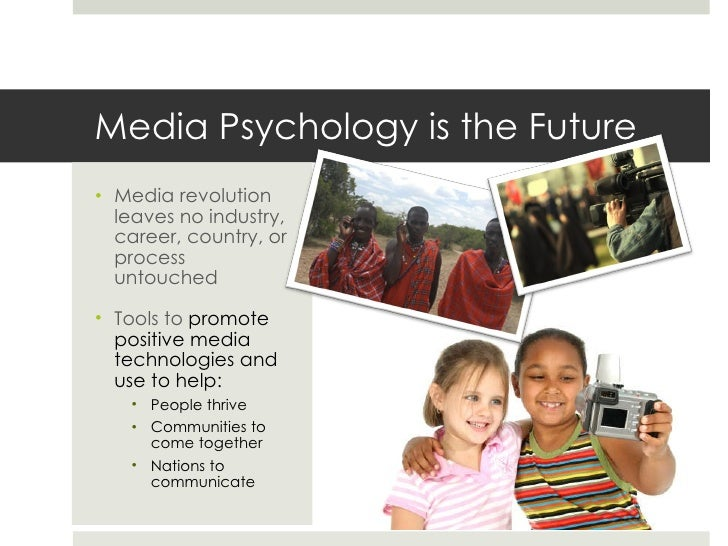 psychology and the media In the dynamic media landscape, there is a growing need for professionals who are experts in how media influences human behavior, as well as how to create media and use it.