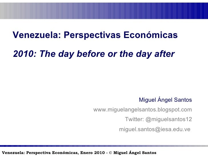 Venezuela: Perspectivas Económicas 2010:  The day before or the day after Miguel Ángel Santos www.miguelangelsantos.blogsp...