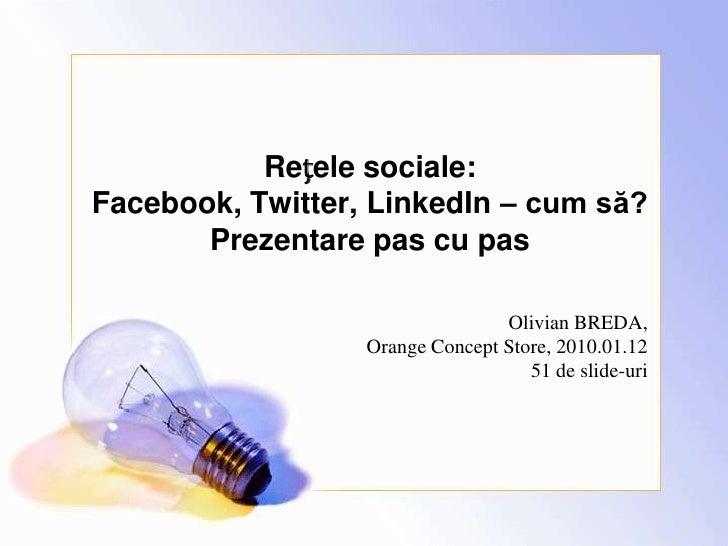 Rețele sociale:Facebook, Twitter, LinkedIn – cum să?Prezentare pas cu pas<br />Olivian BREDA,Orange Concept Store, 2010.01...