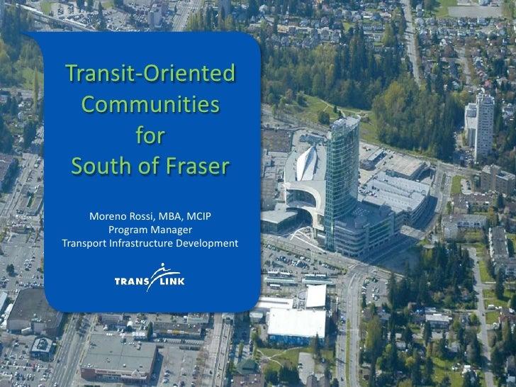 Transit-Oriented Communities<br />for<br />South of Fraser<br />Moreno Rossi, MBA, MCIP<br />Program Manager<br />Transpor...