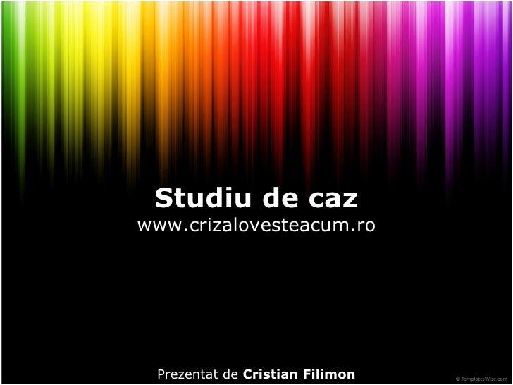 Studiu de caz www.crizalovesteacum.ro Prezentat de  Cristian Filimon