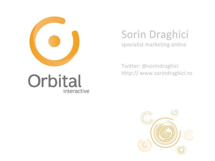 Sorin Draghici specialist marketing online Twitter: @sorindraghici Http:// www.sorindraghici.ro