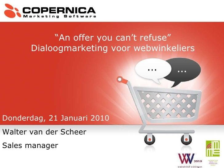 "Donderdag, 21 Januari 2010 Walter van der Scheer Sales manager "" An offer you can't refuse"" Dialoogmarketing voor webwinke..."