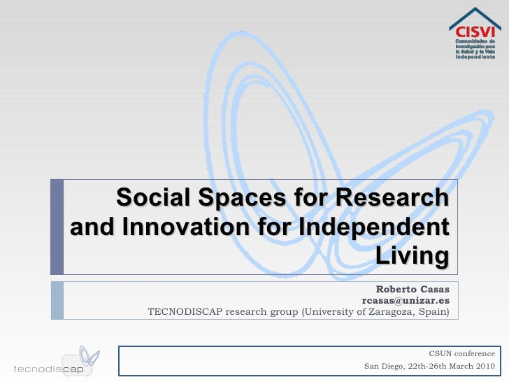 Social Spaces for Research and Innovation for Independent Living Roberto Casas [email_address] TECNODISCAP research group ...
