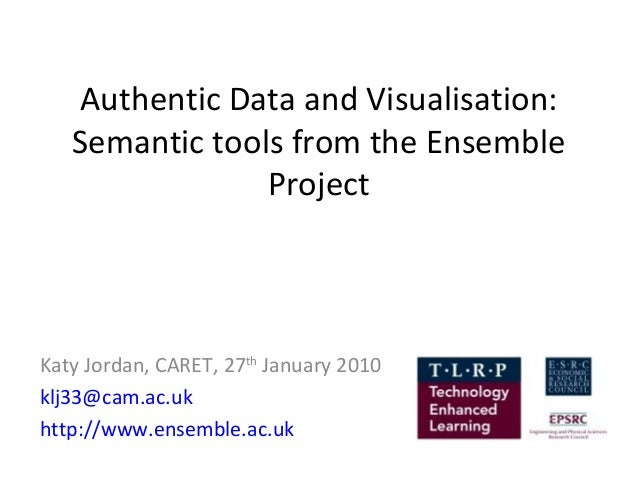 Authentic Data and Visualisation:   Semantic tools from the Ensemble                ProjectKaty Jordan, CARET, 27th Januar...