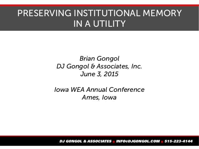 PRESERVING INSTITUTIONAL MEMORY IN A UTILITY Brian Gongol DJ Gongol & Associates, Inc. June 3, 2015 Iowa WEA Annual Confer...