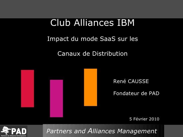 Club Alliances IBM Impact du mode SaaS sur les Canaux de Distribution René CAUSSE Fondateur de PAD 5 Février 2010 Partners...