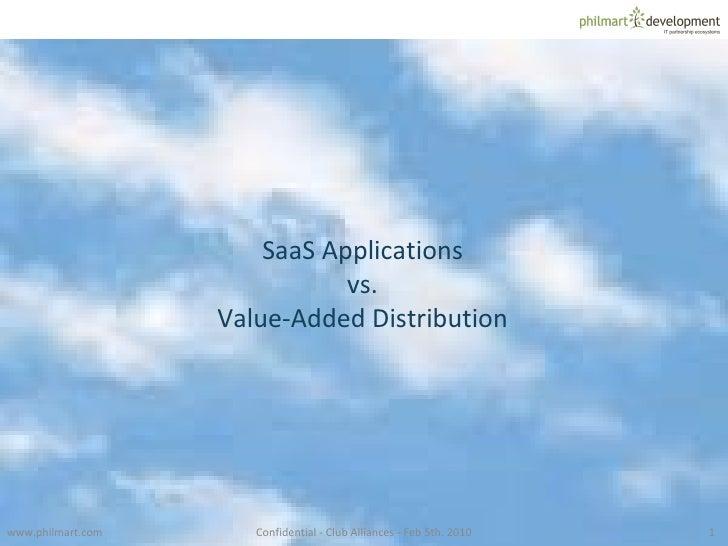www.philmart.com Confidential - Club Alliances - Feb 5th. 2010 SaaS Applications vs. Value-Added Distribution