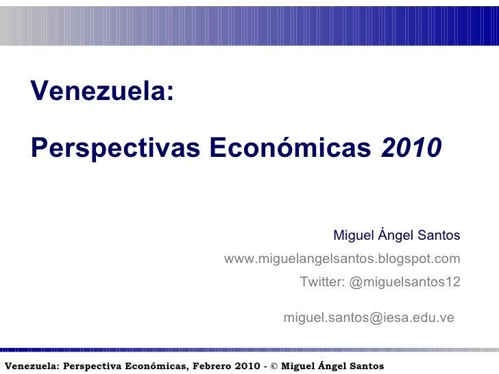 Venezuela:  Perspectivas Económicas  2010 Miguel Ángel Santos www.miguelangelsantos.blogspot.com Twitter: @miguelsantos12 ...