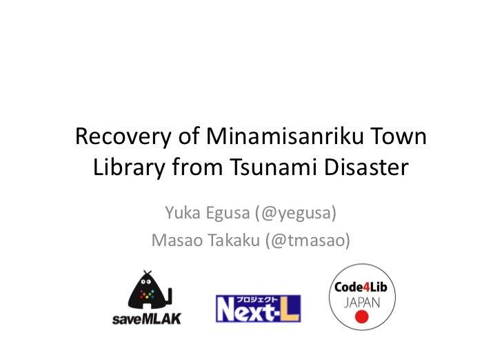 RecoveryofMinamisanriku Town LibraryfromTsunamiDisaster       YukaEgusa (@yegusa)      MasaoTakaku (@tmasao)
