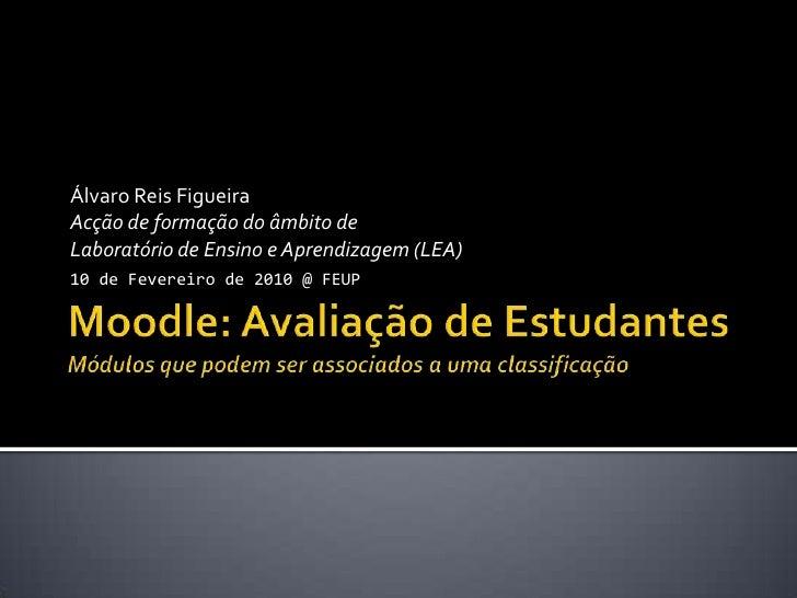 Moodle: Avaliação de EstudantesMódulos que podem ser associados a uma classificação<br />Álvaro Reis Figueira<br />Acção d...
