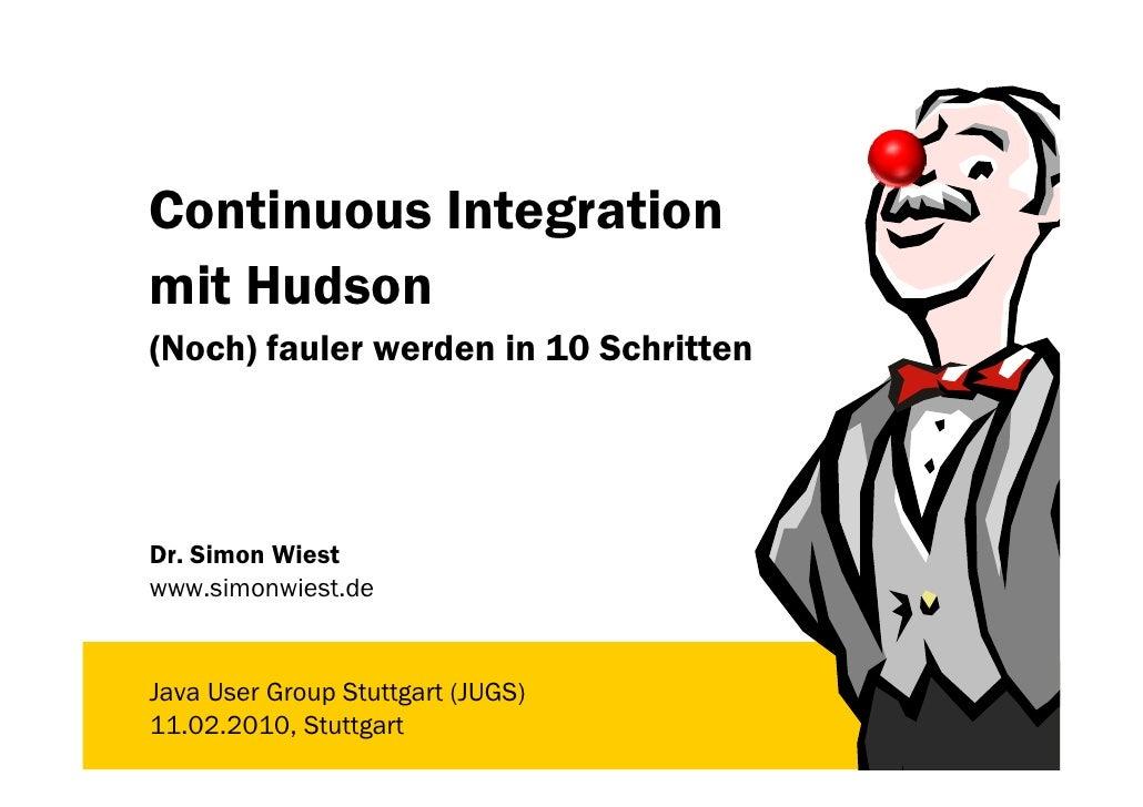 Continuous Integration mit Hudson (Noch) fauler werden in 10 Schritten     Dr. Simon Wiest www.simonwiest.de   Java User G...