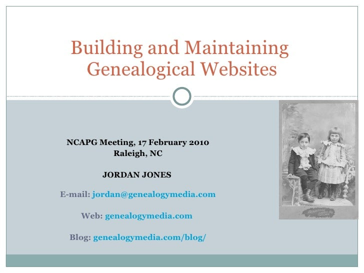 Building and Maintaining  Genealogical Websites NCAPG Meeting, 17 February 2010 Raleigh, NC JORDAN JONES   E-mail:  [email...