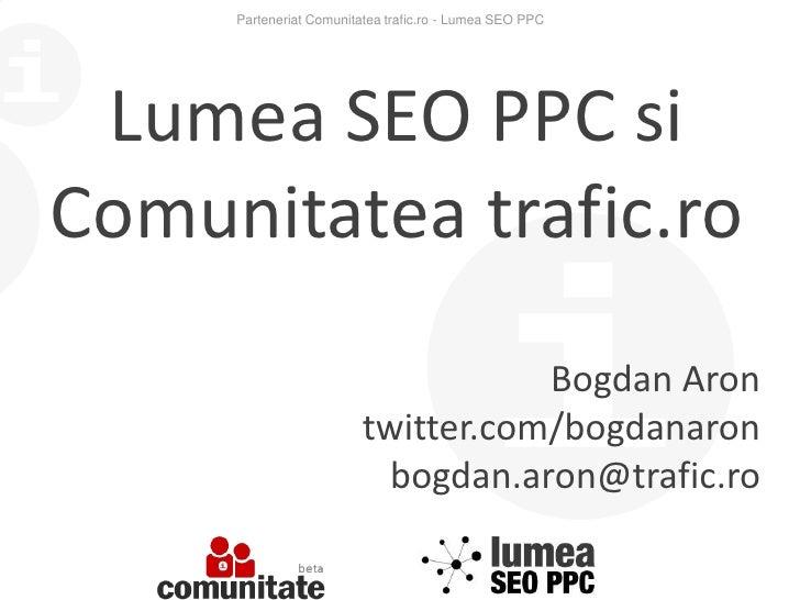 Parteneriat Comunitatea trafic.ro - Lumea SEO PPC <br />Lumea SEO PPC si<br />Comunitatea trafic.ro<br />Bogdan Aron<br />...