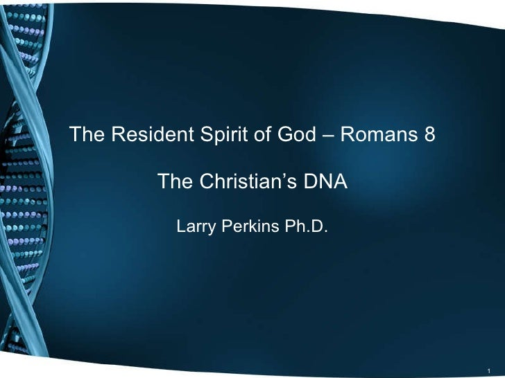 The Resident Spirit of God – Romans 8 The Christian's DNA Larry Perkins Ph.D.
