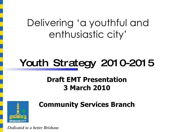 Delivering 'a youthful and enthusiastic city' Youth Strategy 2010-2015   Draft EMT Presentation 3 March 2010 Community Ser...