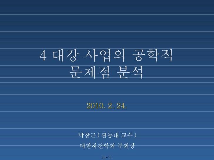 4 대강 사업의 공학적 문제점 분석 2010. 2. 24. 박창근 ( 관동대 교수 ) 대한하천학회 부회장 [II- ]