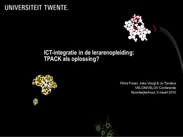 ICT-integratie in de lerarenopleiding: TPACK als oplossing? Petra Fisser, Joke Voogt & Jo Tondeur VELON/VELOV Conferentie ...