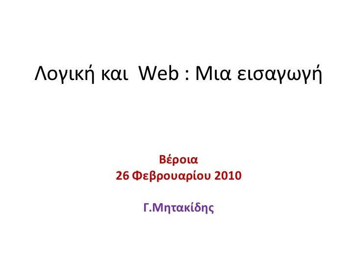 Βέροια<br />26 Φεβρουαρίου 2010<br />Γ.Μητακίδης<br />Λογική και  Web : Μια εισαγωγή<br />