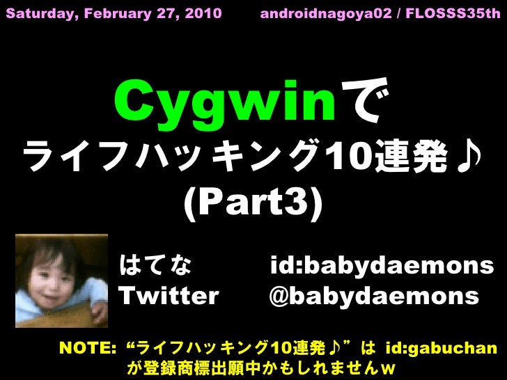 Saturday, February 27, 2010   androidnagoya02 / FLOSSS35th                  Cygwinで  ライフハッキング10連発♪      (Part3)           ...