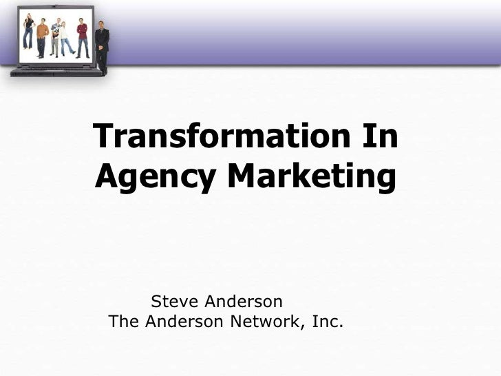 Transformation In Agency Marketing<br />Steve AndersonThe Anderson Network, Inc.<br />