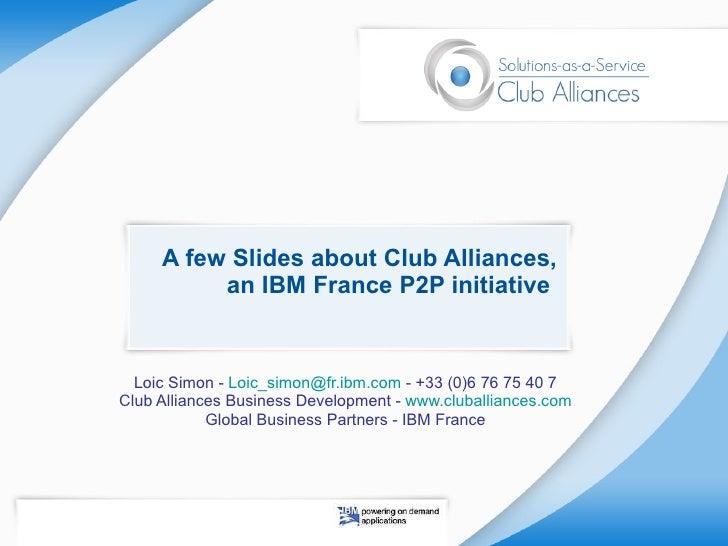 A few Slides about Club Alliances, an IBM France P2P initiative  Loic Simon -  [email_address]  - +33 (0)6 76 75 40 7 Club...
