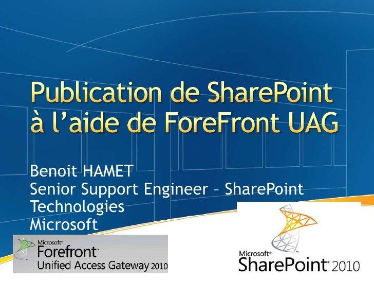 Publication de SharePoint à l'aide de ForeFront UAG<br />Benoit HAMET<br />Senior Support Engineer – SharePoint Technologi...