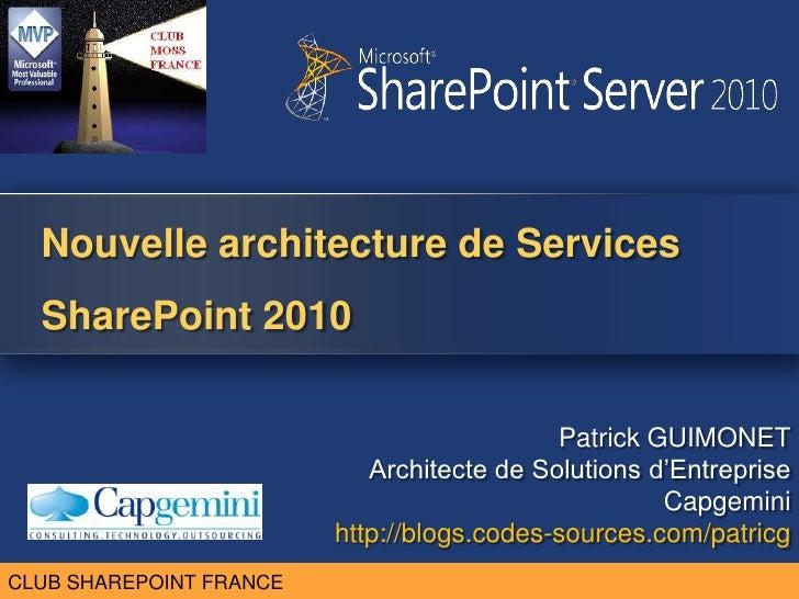 Nouvelle architecture de Services SharePoint 2010<br />Patrick GUIMONET <br />Architecte de Solutions d'Entreprise<br />Ca...
