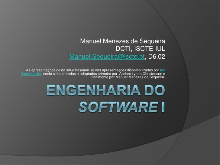 Engenharia do Software I<br />Manuel Menezes de Sequeira<br />DCTI, ISCTE-IUL<br />Manuel.Sequeira@iscte.pt, D6.02<br />As...