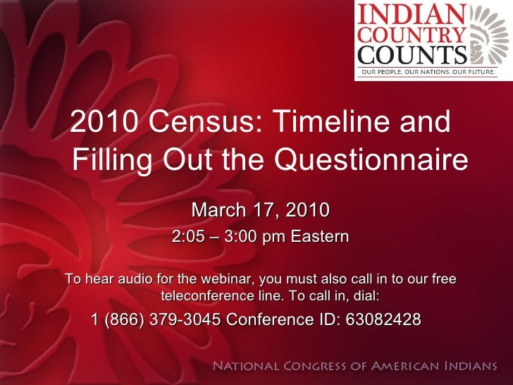 2010 Census: Timeline and Filling Out the Questionnaire March 17, 2010 2:05 – 3:00 pm Eastern To hear audio for the webina...